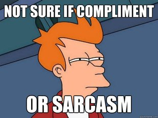 Not sure if compliment or sarcasm.